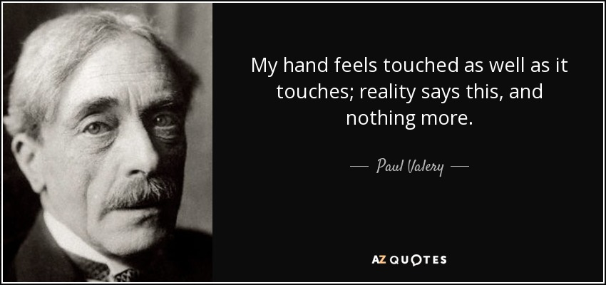 My hand feels touched as well as it touches; reality says this, and nothing more. - Paul Valery
