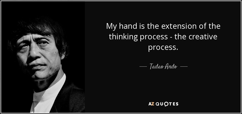 My hand is the extension of the thinking process - the creative process. - Tadao Ando