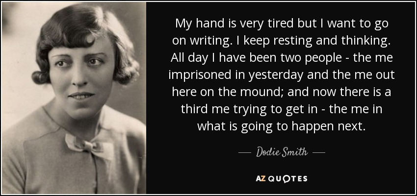 My hand is very tired but I want to go on writing. I keep resting and thinking. All day I have been two people - the me imprisoned in yesterday and the me out here on the mound; and now there is a third me trying to get in - the me in what is going to happen next. - Dodie Smith