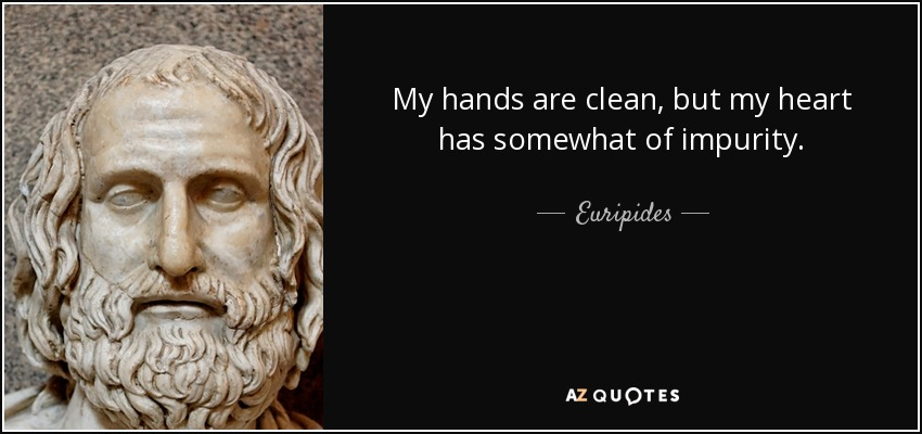 My hands are clean, but my heart has somewhat of impurity. - Euripides