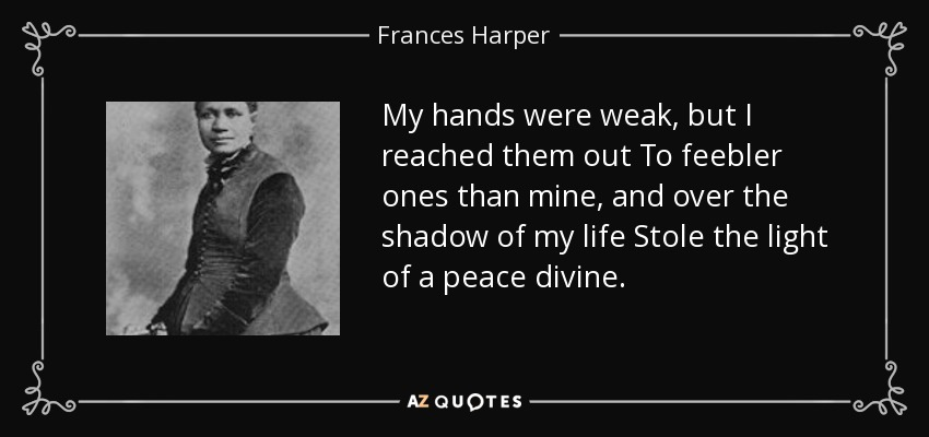 My hands were weak, but I reached them out To feebler ones than mine, and over the shadow of my life Stole the light of a peace divine. - Frances Harper