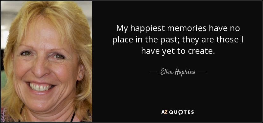 My happiest memories have no place in the past; they are those I have yet to create. - Ellen Hopkins