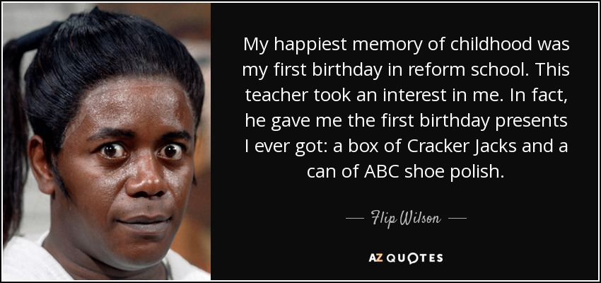 My happiest memory of childhood was my first birthday in reform school. This teacher took an interest in me. In fact, he gave me the first birthday presents I ever got: a box of Cracker Jacks and a can of ABC shoe polish. - Flip Wilson
