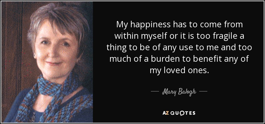 My happiness has to come from within myself or it is too fragile a thing to be of any use to me and too much of a burden to benefit any of my loved ones. - Mary Balogh
