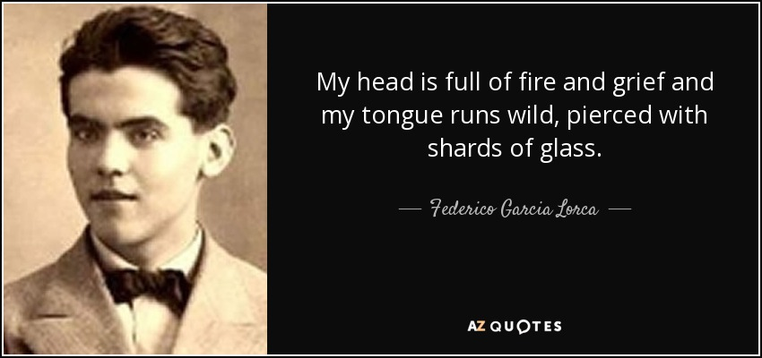 My head is full of fire and grief and my tongue runs wild, pierced with shards of glass. - Federico Garcia Lorca