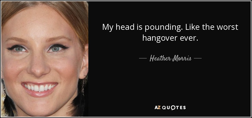 My head is pounding. Like the worst hangover ever. - Heather Morris
