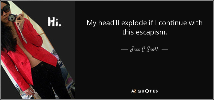 My head'll explode if I continue with this escapism. - Jess C Scott