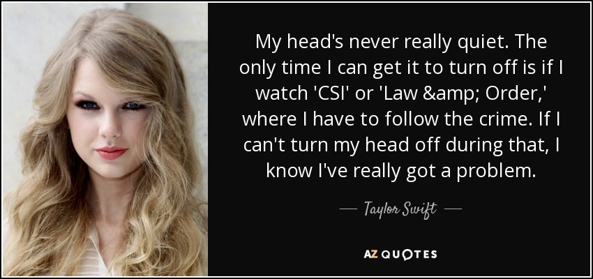 My head's never really quiet. The only time I can get it to turn off is if I watch 'CSI' or 'Law & Order,' where I have to follow the crime. If I can't turn my head off during that, I know I've really got a problem. - Taylor Swift