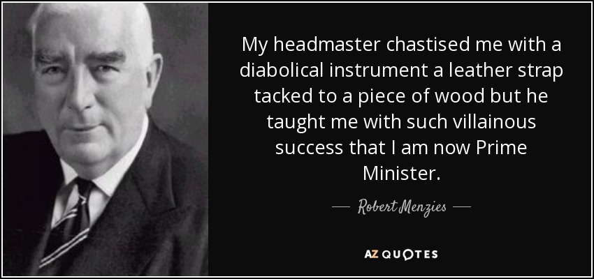 My headmaster chastised me with a diabolical instrument a leather strap tacked to a piece of wood but he taught me with such villainous success that I am now Prime Minister. - Robert Menzies
