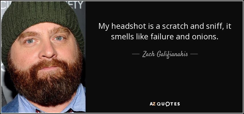 My headshot is a scratch and sniff, it smells like failure and onions. - Zach Galifianakis