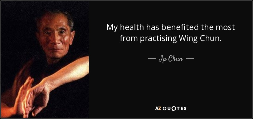My health has benefited the most from practising Wing Chun. - Ip Chun
