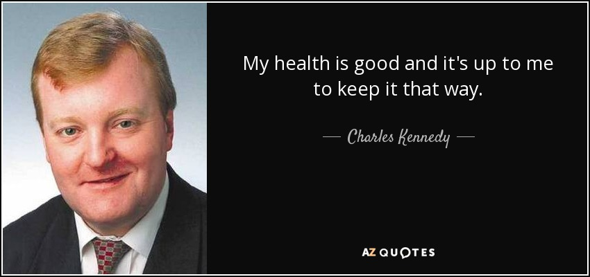 My health is good and it's up to me to keep it that way. - Charles Kennedy