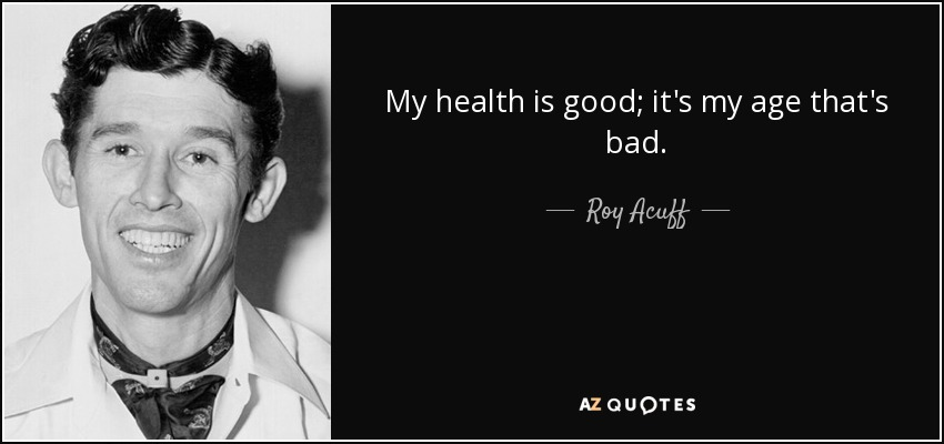 My health is good; it's my age that's bad. - Roy Acuff