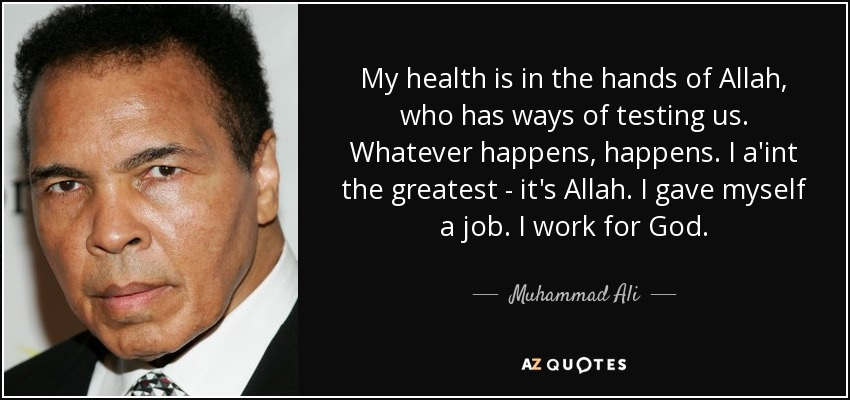 My health is in the hands of Allah, who has ways of testing us. Whatever happens, happens. I a'int the greatest - it's Allah. I gave myself a job. I work for God. - Muhammad Ali