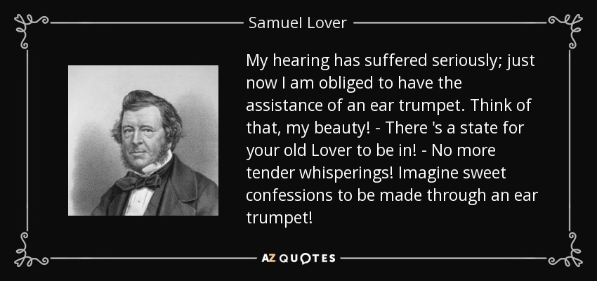 My hearing has suffered seriously; just now I am obliged to have the assistance of an ear trumpet. Think of that, my beauty! - There 's a state for your old Lover to be in! - No more tender whisperings! Imagine sweet confessions to be made through an ear trumpet! - Samuel Lover