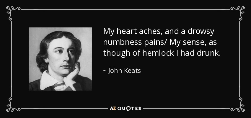 My heart aches, and a drowsy numbness pains/ My sense, as though of hemlock I had drunk. - John Keats