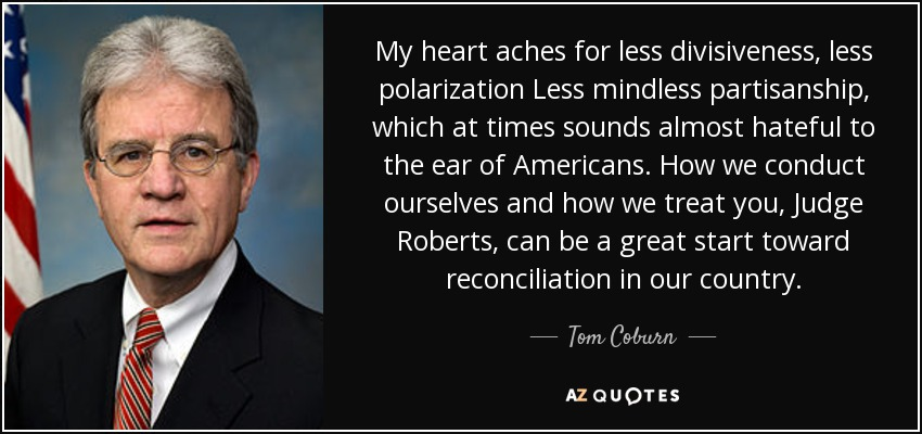My heart aches for less divisiveness, less polarization Less mindless partisanship, which at times sounds almost hateful to the ear of Americans. How we conduct ourselves and how we treat you, Judge Roberts, can be a great start toward reconciliation in our country. - Tom Coburn
