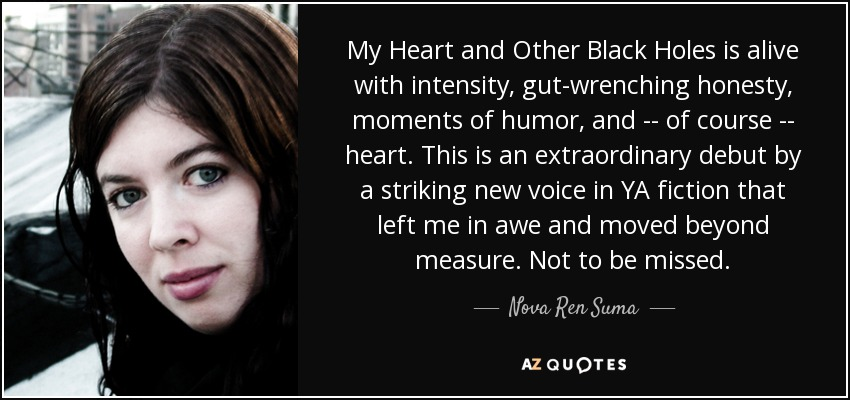 My Heart and Other Black Holes is alive with intensity, gut-wrenching honesty, moments of humor, and -- of course -- heart. This is an extraordinary debut by a striking new voice in YA fiction that left me in awe and moved beyond measure. Not to be missed. - Nova Ren Suma