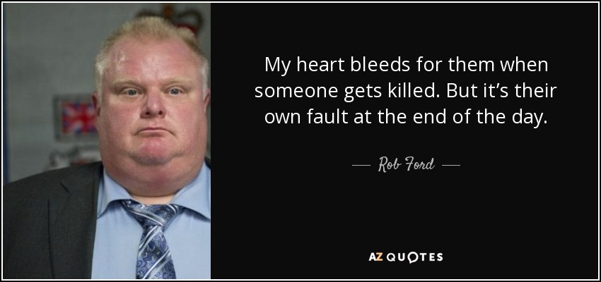 My heart bleeds for them when someone gets killed. But it's their own fault at the end of the day. - Rob Ford