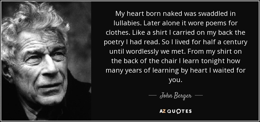 My heart born naked was swaddled in lullabies. Later alone it wore poems for clothes. Like a shirt I carried on my back the poetry I had read. So I lived for half a century until wordlessly we met. From my shirt on the back of the chair I learn tonight how many years of learning by heart I waited for you. - John Berger