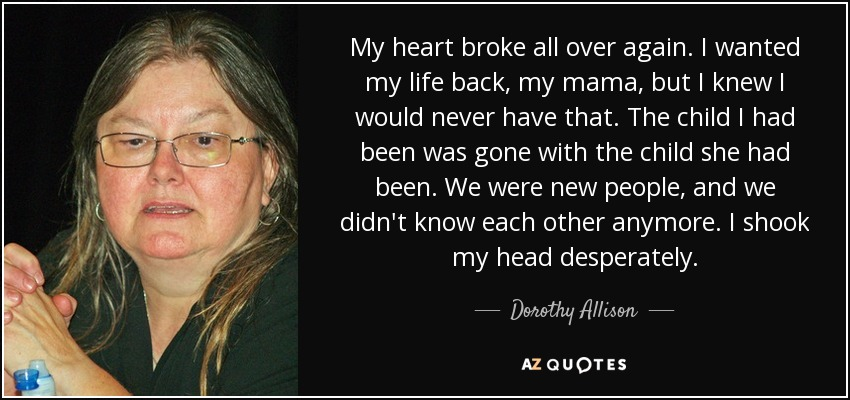 My heart broke all over again. I wanted my life back, my mama, but I knew I would never have that. The child I had been was gone with the child she had been. We were new people, and we didn't know each other anymore. I shook my head desperately. - Dorothy Allison