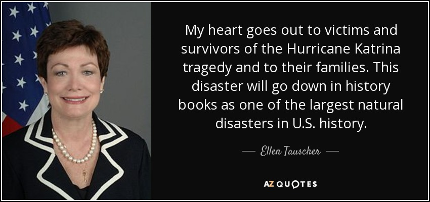 My heart goes out to victims and survivors of the Hurricane Katrina tragedy and to their families. This disaster will go down in history books as one of the largest natural disasters in U.S. history. - Ellen Tauscher
