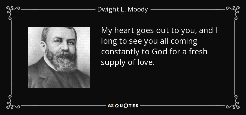 My heart goes out to you, and I long to see you all coming constantly to God for a fresh supply of love. - Dwight L. Moody