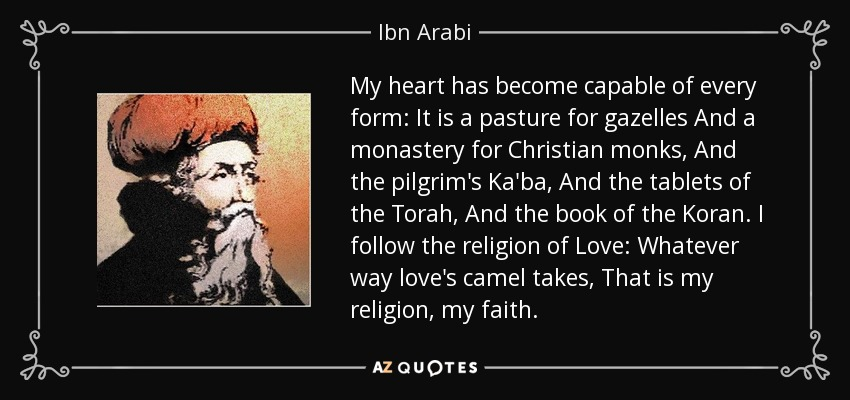 My heart has become capable of every form: It is a pasture for gazelles And a monastery for Christian monks, And the pilgrim's Ka'ba, And the tablets of the Torah, And the book of the Koran. I follow the religion of Love: Whatever way love's camel takes, That is my religion, my faith. - Ibn Arabi