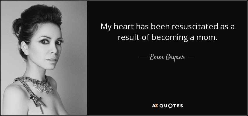 My heart has been resuscitated as a result of becoming a mom. - Emm Gryner