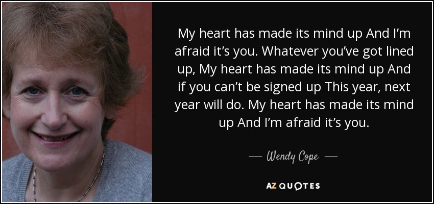 My heart has made its mind up And I'm afraid it's you. Whatever you've got lined up, My heart has made its mind up And if you can't be signed up This year, next year will do. My heart has made its mind up And I'm afraid it's you. - Wendy Cope