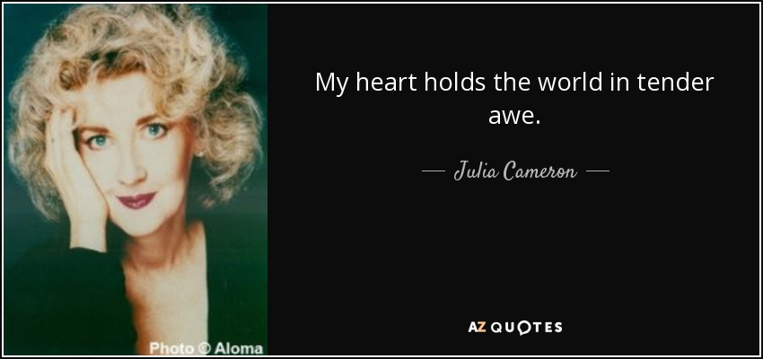 My heart holds the world in tender awe. - Julia Cameron
