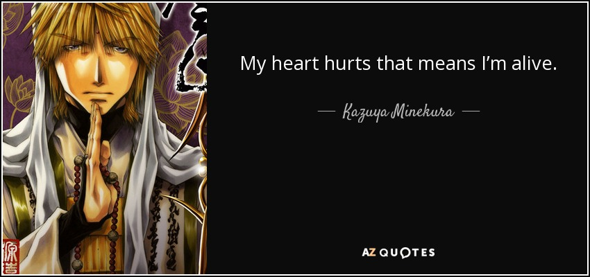 My heart hurts that means I'm alive. - Kazuya Minekura