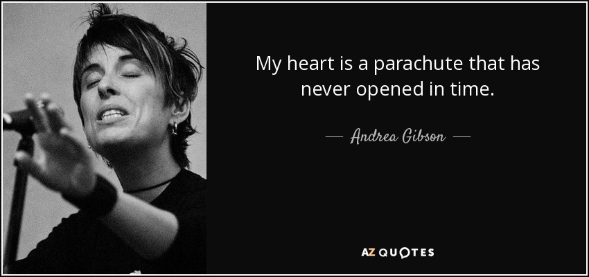 My heart is a parachute that has never opened in time. - Andrea Gibson