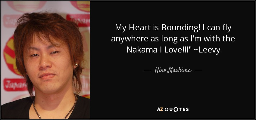 My Heart is Bounding! I can fly anywhere as long as I'm with the Nakama I Love!!!
