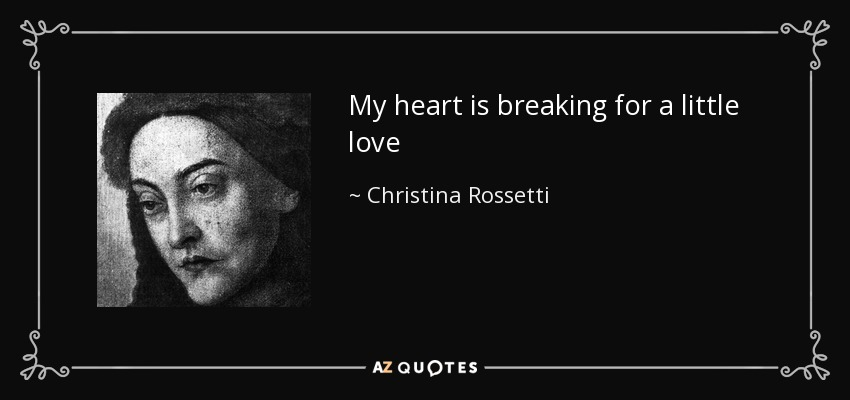 My heart is breaking for a little love - Christina Rossetti