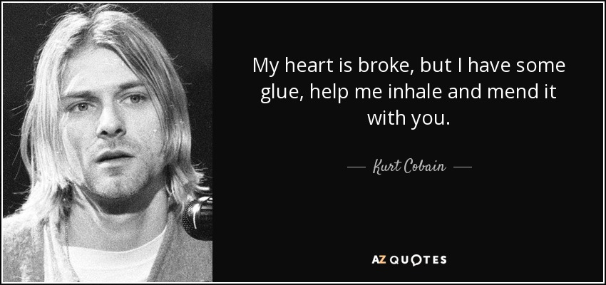 My heart is broke, but I have some glue, help me inhale and mend it with you. - Kurt Cobain