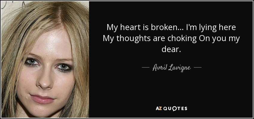 My heart is broken... I'm lying here My thoughts are choking On you my dear... - Avril Lavigne