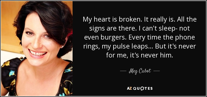 My heart is broken. It really is. All the signs are there. I can't sleep- not even burgers. Every time the phone rings, my pulse leaps... But it's never for me, it's never him. - Meg Cabot