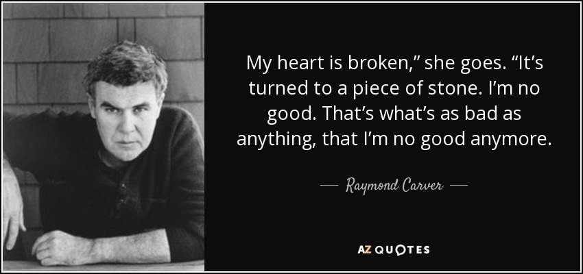 """My heart is broken,"""" she goes. """"It's turned to a piece of stone. I'm no good. That's what's as bad as anything, that I'm no good anymore. - Raymond Carver"""