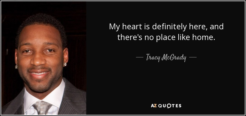 My heart is definitely here, and there's no place like home. - Tracy McGrady