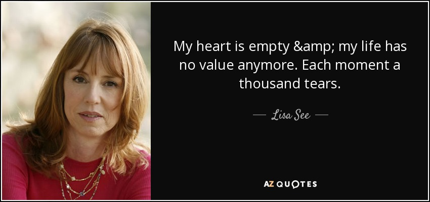 My heart is empty & my life has no value anymore. Each moment a thousand tears. - Lisa See