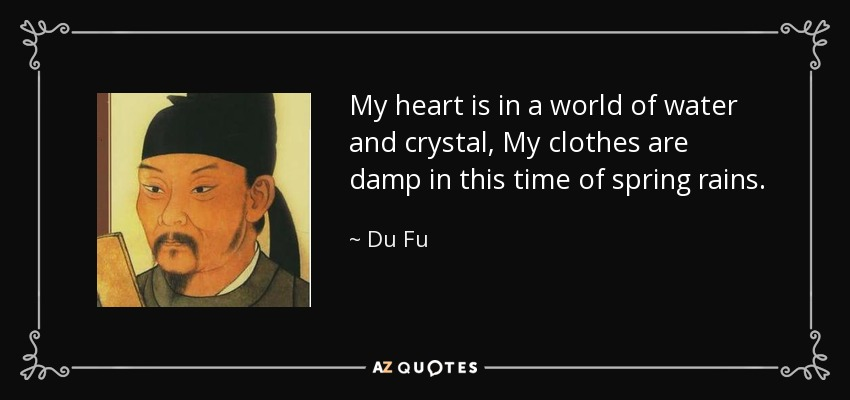My heart is in a world of water and crystal, My clothes are damp in this time of spring rains. - Du Fu
