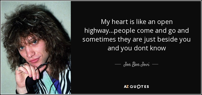 My heart is like an open highway...people come and go and sometimes they are just beside you and you dont know - Jon Bon Jovi