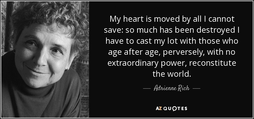 My heart is moved by all I cannot save: so much has been destroyed I have to cast my lot with those who age after age, perversely, with no extraordinary power, reconstitute the world. - Adrienne Rich