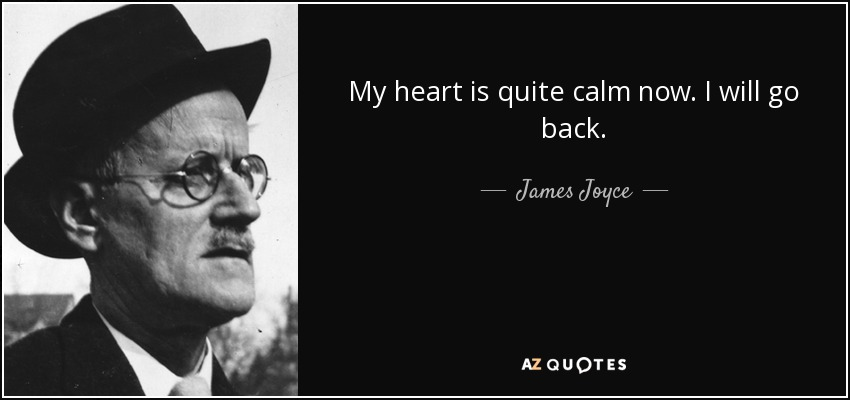 My heart is quite calm now. I will go back. - James Joyce