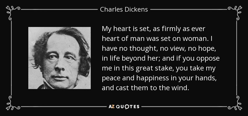 My heart is set, as firmly as ever heart of man was set on woman. I have no thought, no view, no hope, in life beyond her; and if you oppose me in this great stake, you take my peace and happiness in your hands, and cast them to the wind. - Charles Dickens