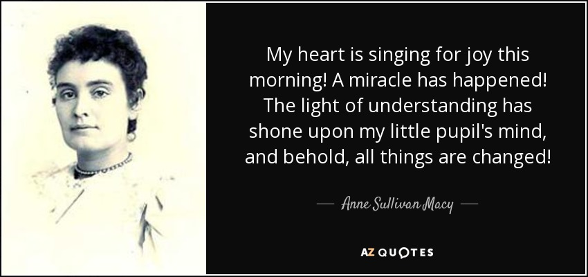 My heart is singing for joy this morning! A miracle has happened! The light of understanding has shone upon my little pupil's mind, and behold, all things are changed! - Anne Sullivan Macy