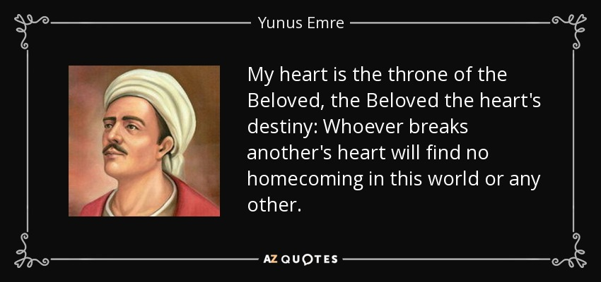 My heart is the throne of the Beloved, the Beloved the heart's destiny: Whoever breaks another's heart will find no homecoming in this world or any other. - Yunus Emre