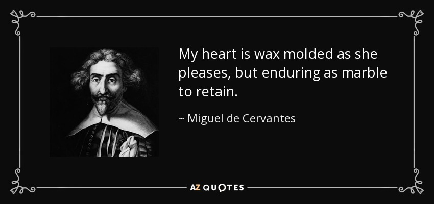 My heart is wax molded as she pleases, but enduring as marble to retain. - Miguel de Cervantes