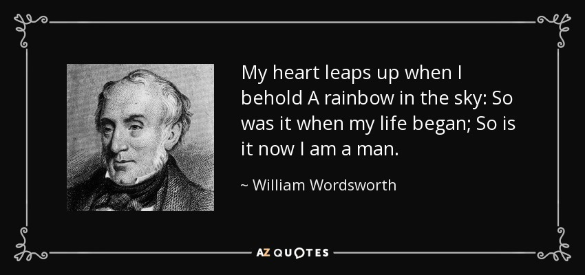 My heart leaps up when I behold A rainbow in the sky: So was it when my life began; So is it now I am a man; - William Wordsworth